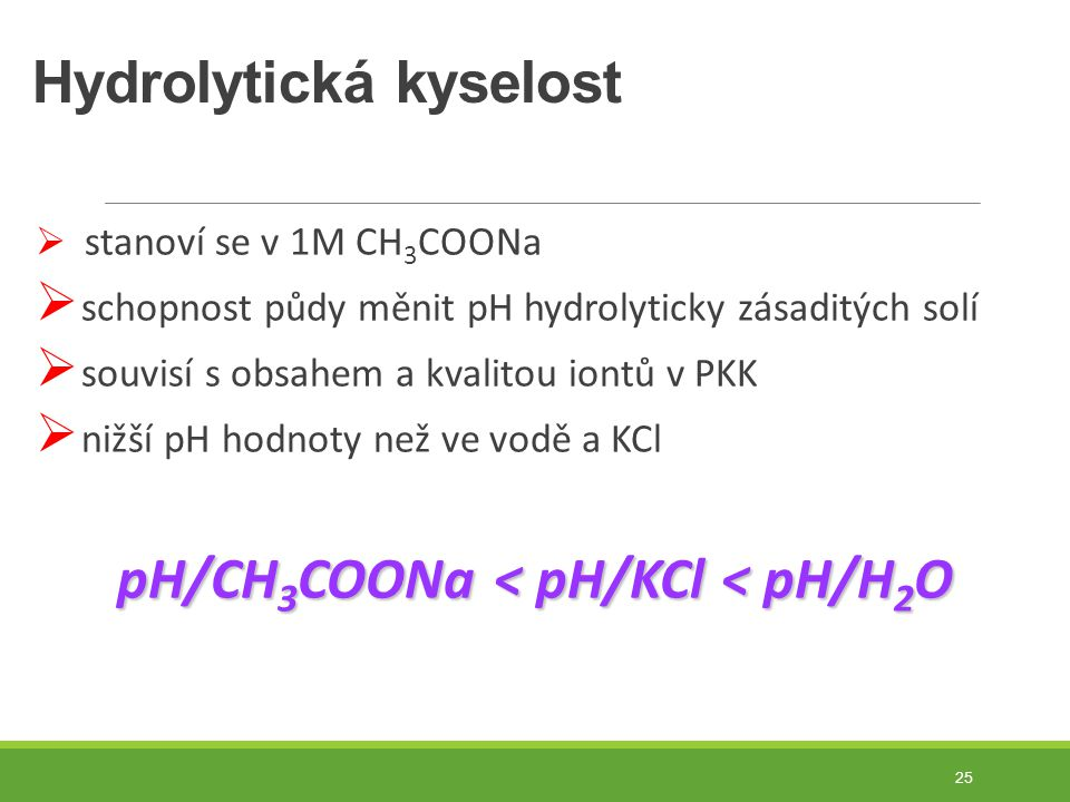 Hydrolytická kyselost  stanoví se v 1M CH 3 COONa  schopnost půdy měnit pH hydrolyticky zásaditých solí  souvisí s obsahem a kvalitou iontů v PKK  nižší pH hodnoty než ve vodě a KCl pH/CH 3 COONa < pH/KCl < pH/H 2 O 25