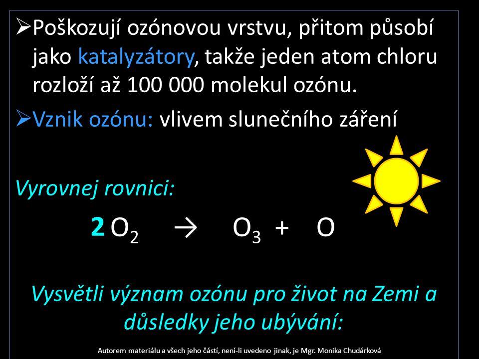  Poškozují ozónovou vrstvu, přitom působí jako katalyzátory, takže jeden atom chloru rozloží až 100 000 molekul ozónu.  Vznik ozónu: vlivem sluneční