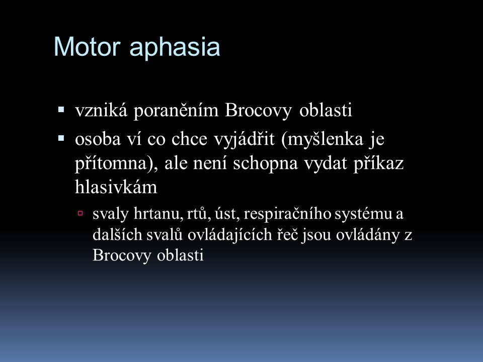 Motor aphasia  vzniká poraněním Brocovy oblasti  osoba ví co chce vyjádřit (myšlenka je přítomna), ale není schopna vydat příkaz hlasivkám  svaly h