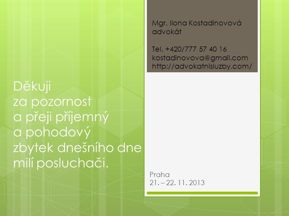 Děkuji za pozornost a přeji příjemný a pohodový zbytek dnešního dne milí posluchači. Praha 21. – 22. 11. 2013 Mgr. Ilona Kostadinovová advokát Tel. +4