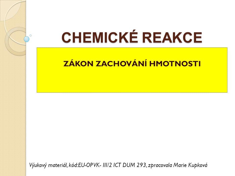 CHEMICKÉ REAKCE ZÁKON ZACHOVÁNÍ HMOTNOSTI Výukový materiál, kód:EU-OP VK- III/2 ICT DUM 293, zpracovala Marie Kupková
