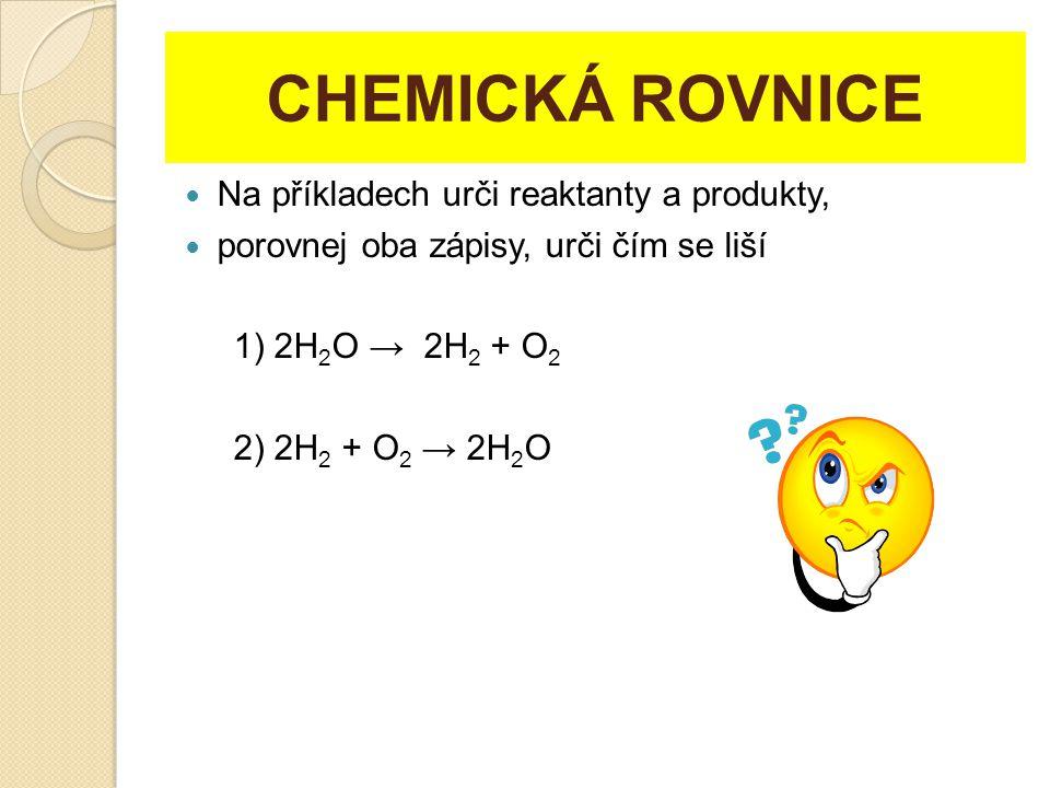 CHEMICKÁ ROVNICE Na příkladech urči reaktanty a produkty, porovnej oba zápisy, urči čím se liší 1) 2H 2 O → 2H 2 + O 2 2) 2H 2 + O 2 → 2H 2 O