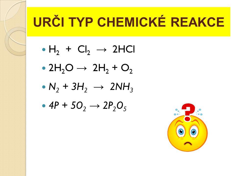 URČI TYP CHEMICKÉ REAKCE H 2 + Cl 2 → 2HCl 2H 2 O → 2H 2 + O 2 N 2 + 3H 2 → 2NH 3 4P + 5O 2 → 2P 2 O 5