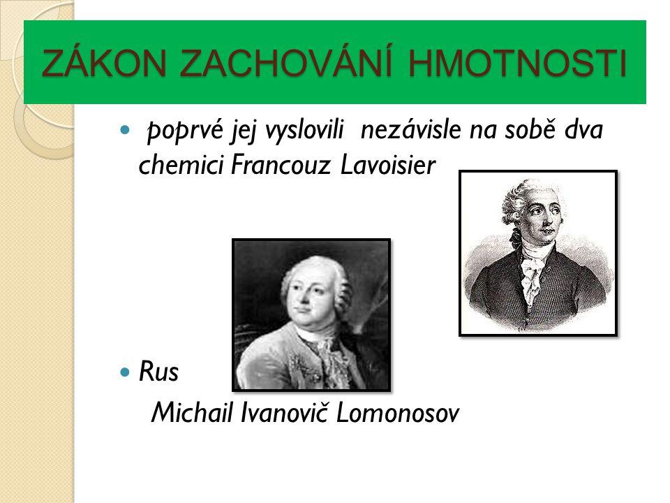 ZÁKON ZACHOVÁNÍ HMOTNOSTI poprvé jej vyslovili nezávisle na sobě dva chemici Francouz Lavoisier Rus Michail Ivanovič Lomonosov