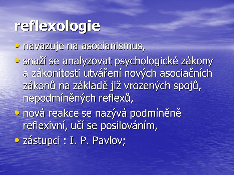 reflexologie navazuje na asocianismus, navazuje na asocianismus, snaží se analyzovat psychologické zákony a zákonitosti utváření nových asociačních zá