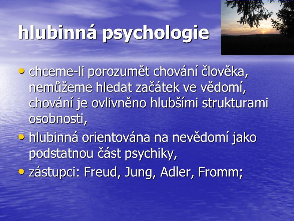 hlubinná psychologie chceme-li porozumět chování člověka, nemůžeme hledat začátek ve vědomí, chování je ovlivněno hlubšími strukturami osobnosti, chce