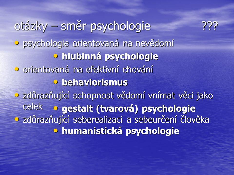 otázky – směr psychologie ??? psychologie orientovaná na nevědomí psychologie orientovaná na nevědomí orientovaná na efektivní chování orientovaná na