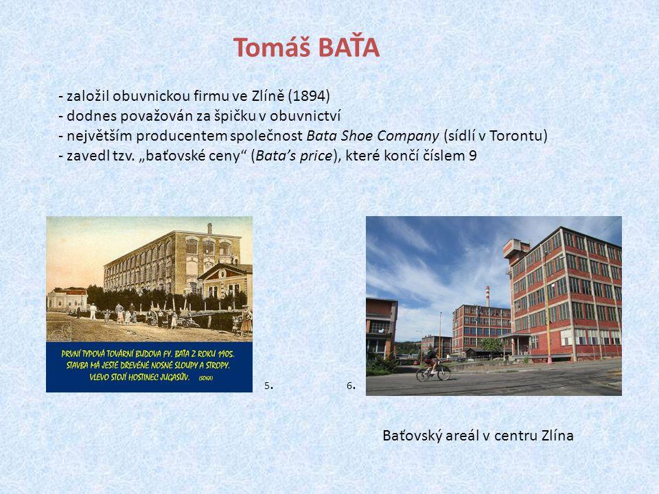 Tomáš BAŤA - založil obuvnickou firmu ve Zlíně (1894) - dodnes považován za špičku v obuvnictví - největším producentem společnost Bata Shoe Company (sídlí v Torontu) - zavedl tzv.