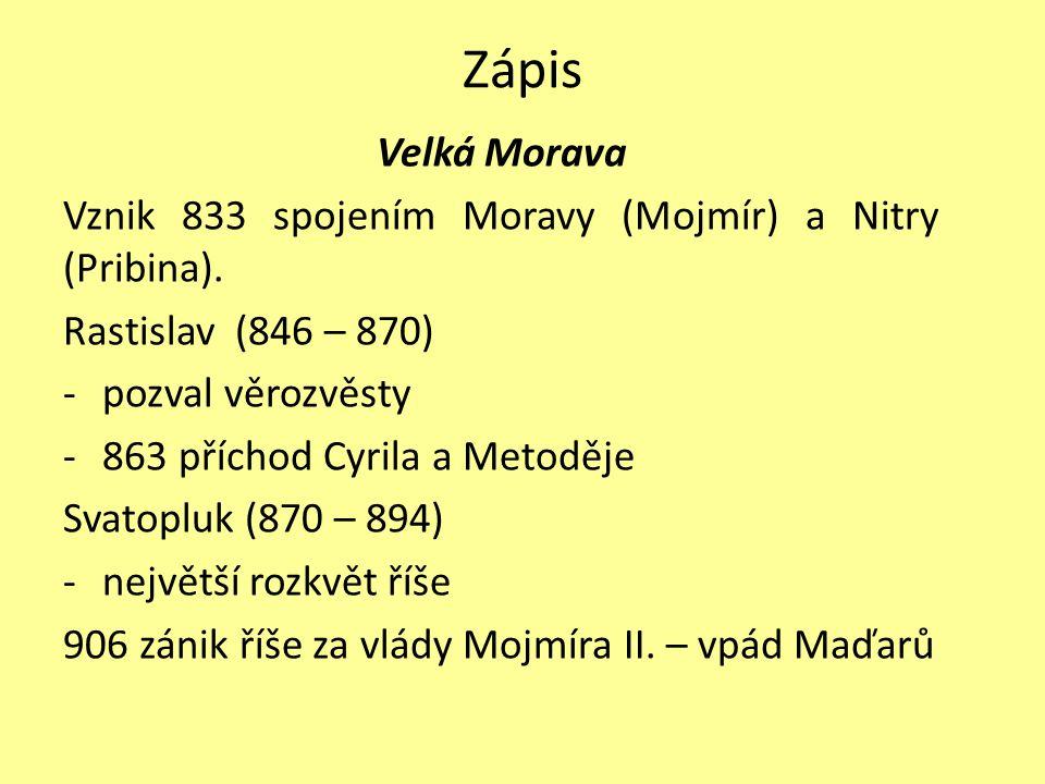 Zápis Velká Morava Vznik 833 spojením Moravy (Mojmír) a Nitry (Pribina). Rastislav (846 – 870) -pozval věrozvěsty -863 příchod Cyrila a Metoděje Svato