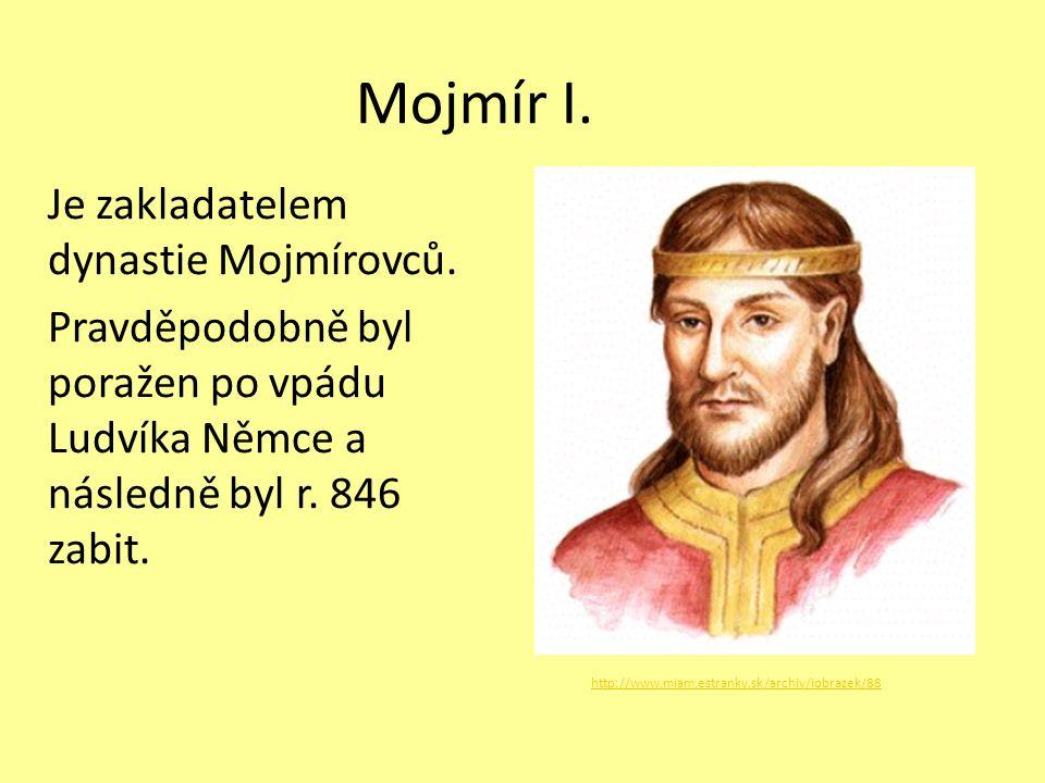 Mojmír I. Je zakladatelem dynastie Mojmírovců. Pravděpodobně byl poražen po vpádu Ludvíka Němce a následně byl r. 846 zabit. http://www.miam.estranky.