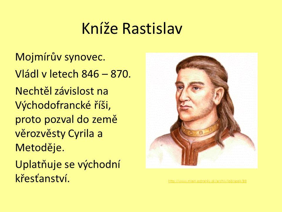 Kníže Rastislav Mojmírův synovec. Vládl v letech 846 – 870. Nechtěl závislost na Východofrancké říši, proto pozval do země věrozvěsty Cyrila a Metoděj