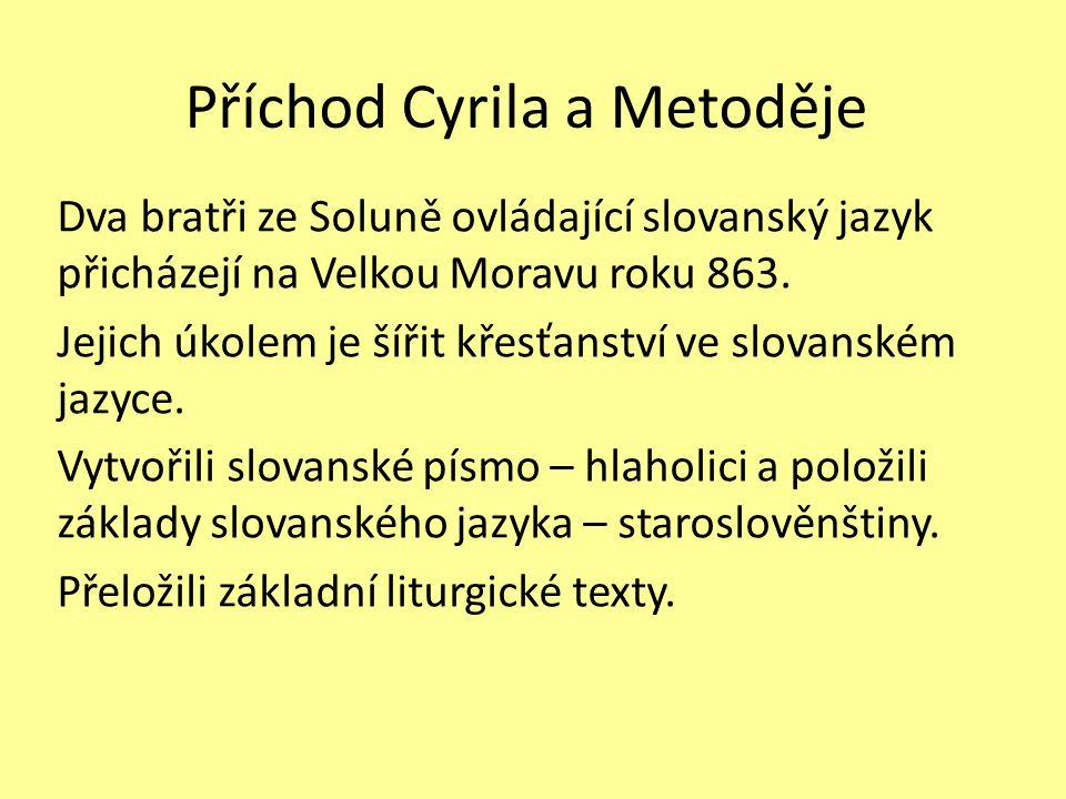 Příchod Cyrila a Metoděje Dva bratři ze Soluně ovládající slovanský jazyk přicházejí na Velkou Moravu roku 863. Jejich úkolem je šířit křesťanství ve