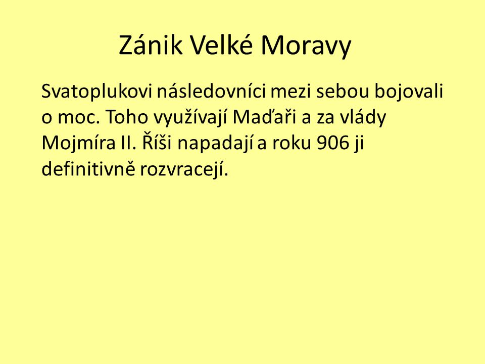 Zánik Velké Moravy Svatoplukovi následovníci mezi sebou bojovali o moc. Toho využívají Maďaři a za vlády Mojmíra II. Říši napadají a roku 906 ji defin