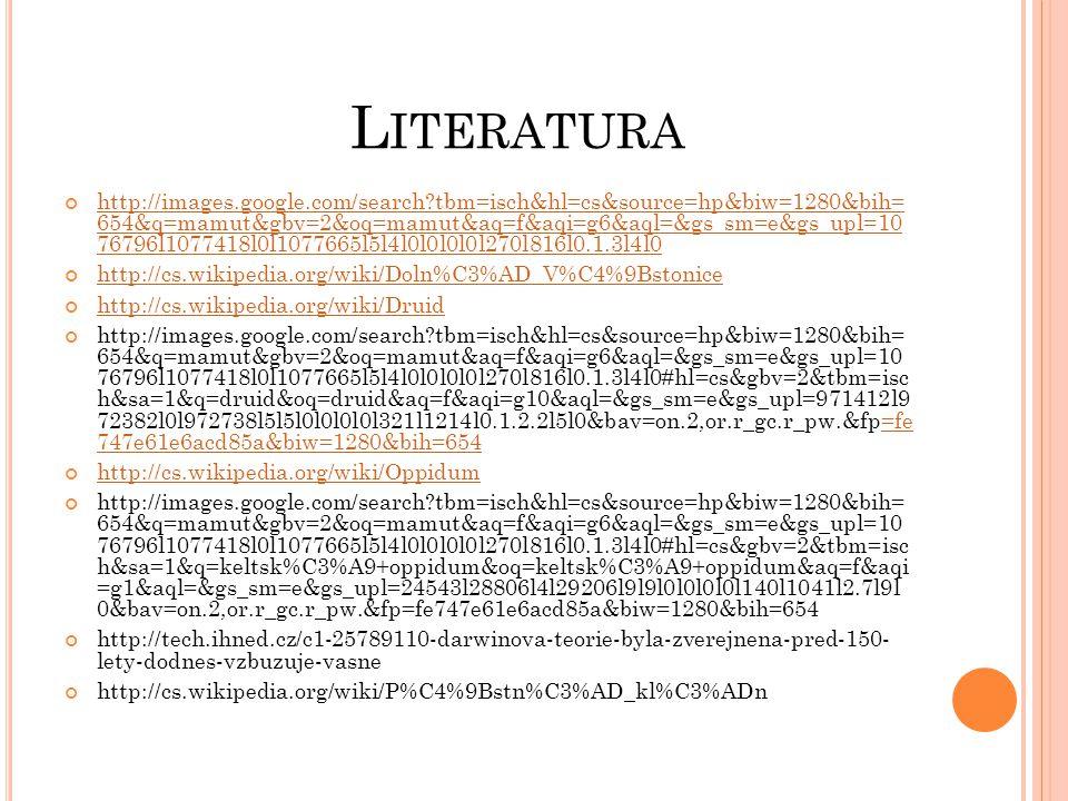 L ITERATURA http://images.google.com/search?tbm=isch&hl=cs&source=hp&biw=1280&bih= 654&q=mamut&gbv=2&oq=mamut&aq=f&aqi=g6&aql=&gs_sm=e&gs_upl=10 76796