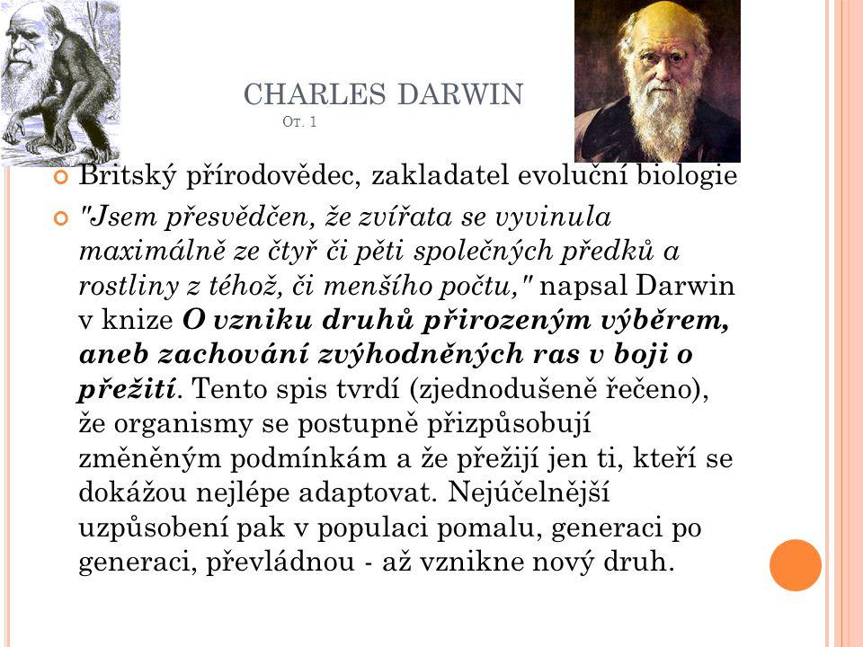 CHARLES DARWIN O T. 1 Britský přírodovědec, zakladatel evoluční biologie