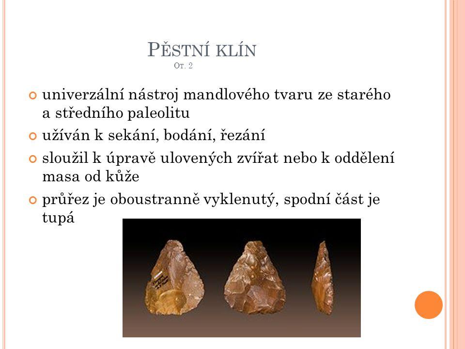 P ĚSTNÍ KLÍN O T. 2 univerzální nástroj mandlového tvaru ze starého a středního paleolitu užíván k sekání, bodání, řezání sloužil k úpravě ulovených z