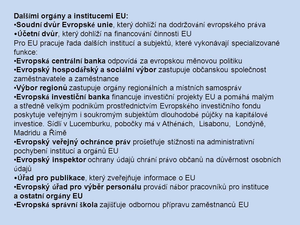 Dal ší mi org á ny a institucemi EU: Soudn í dvůr Evropsk é unie, který dohl í ž í na dodržov á n í evropsk é ho pr á va Ú četn í dvůr, který dohl í ž í na financov á n í činnosti EU Pro EU pracuje řada dalších institucí a subjektů, které vykonávají specializované funkce: Evropsk á centr á ln í banka odpov í d á za evropskou měnovou politiku Evropský hospod á řský a soci á ln í výbor zastupuje občanskou společnost zaměstnavatele a zaměstnance Výbor regionů zastupuje org á ny region á ln í ch a m í stn í ch samospr á v Evropsk á investičn í banka financuje investičn í projekty EU a pom á h á malým a středně velkým podnikům prostřednictv í m Evropsk é ho investičn í ho fondu poskytuje veřejným i soukromým subjektům dlouhodob é půjčky na kapit á lov é investice.