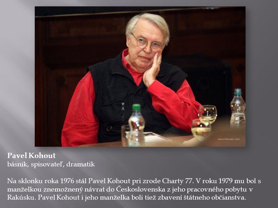Pavel Kohout básnik, spisovateľ, dramatik Na sklonku roka 1976 stál Pavel Kohout pri zrode Charty 77. V roku 1979 mu bol s manželkou znemožnený návrat