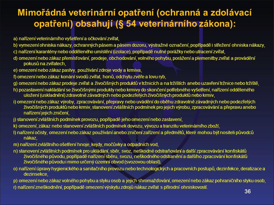Mimořádná veterinární opatření (ochranná a zdolávací opatření) obsahují (§ 54 veterinárního zákona): a) nařízení veterinárního vyšetření a očkování zvířat, b) vymezení ohniska nákazy, ochranných pásem a pásem dozoru, výstražné označení, popřípadě i střežení ohniska nákazy, c) nařízení karantény nebo odděleného umístění (izolace), popřípadě nutné porážky nebo utracení zvířat, d) omezení nebo zákaz přemísťování, prodeje, obchodování, volného pohybu, porážení a plemenitby zvířat a provádění pokusů na zvířatech, e) omezení nebo zákaz pastvy, používání zdroje vody a krmiva, f) omezení nebo zákaz konání svodů zvířat, honů, odchytu zvěře a lovu ryb, g) omezení nebo zákaz prodeje zvířat a živočišných produktů v tržnicích a na tržištích anebo uzavření tržnice nebo tržiště, h) pozastavení nakládání se živočišnými produkty nebo krmivy do skončení potřebného vyšetření, nařízení odděleného uložení (uskladnění) zdravotně závadných nebo podezřelých živočišných produktů nebo krmiv, i) omezení nebo zákaz výroby, zpracovávání, přepravy nebo uvádění do oběhu zdravotně závadných nebo podezřelých živočišných produktů nebo krmiv, stanovení zvláštních podmínek pro jejich výrobu, zpracovávání a přepravu anebo nařízení jejich zničení, j) stanovení zvláštních podmínek provozu, popřípadě jeho omezení nebo zastavení, k) omezení, zákaz nebo stanovení zvláštních podmínek dovozu, vývozu a tranzitu veterinárního zboží, l) nařízení očisty, omezení nebo zákaz používání anebo zničení zařízení a předmětů, které mohou být nositeli původců nákaz, m) nařízení zvláštního ošetření hnoje, kejdy, močůvky a odpadních vod, n) stanovení zvláštních podmínek pro ukládání, sběr, svoz, neškodné odstraňování a další zpracovávání konfiskátů živočišného původu, popřípadě nařízení sběru, svozu, neškodného odstranění a dalšího zpracování konfiskátů živočišného původu i mimo určený územní obvod (svozovou oblast), o) nařízení úpravy hygienického a sanitačního provozu nebo technologických a pracovních postupů, dezinfekce, 