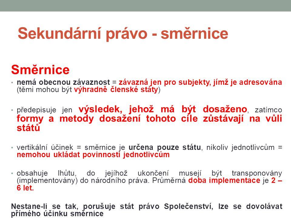 Sekundární právo - směrnice Směrnice nemá obecnou závaznost = závazná jen pro subjekty, jímž je adresována (těmi mohou být výhradně členské státy) pře
