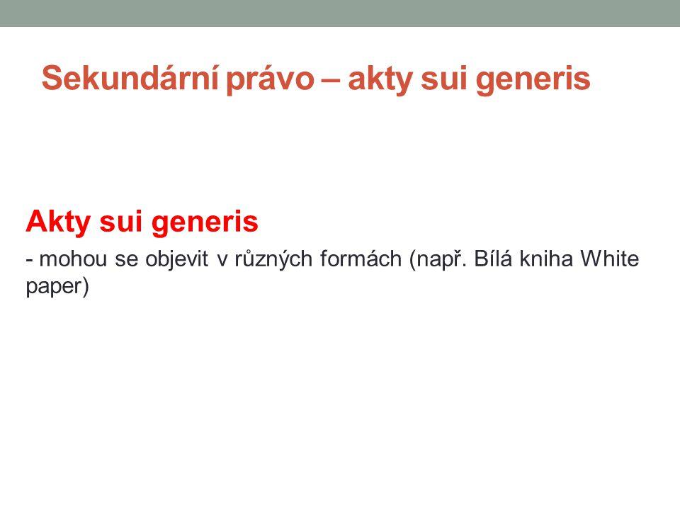 Sekundární právo – akty sui generis Akty sui generis - mohou se objevit v různých formách (např. Bílá kniha White paper)