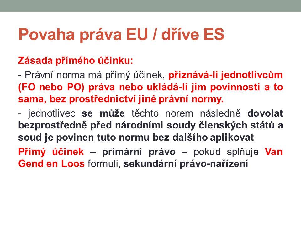 Povaha práva EU / dříve ES Zásada přímého účinku: - Právní norma má přímý účinek, přiznává-li jednotlivcům (FO nebo PO) práva nebo ukládá-li jim povin