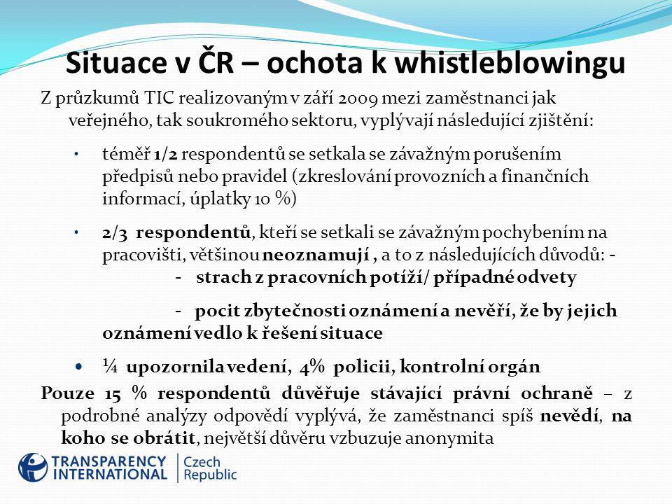 Situace v ČR – ochota k whistleblowingu Z průzkumů TIC realizovaným v září 2009 mezi zaměstnanci jak veřejného, tak soukromého sektoru, vyplývají následující zjištění: téměř 1/2 respondentů se setkala se závažným porušením předpisů nebo pravidel (zkreslování provozních a finančních informací, úplatky 10 %) 2/3 respondentů, kteří se setkali se závažným pochybením na pracovišti, většinou neoznamují, a to z následujících důvodů: - - strach z pracovních potíží/ případné odvety - pocit zbytečnosti oznámení a nevěří, že by jejich oznámení vedlo k řešení situace ¼ upozornila vedení, 4% policii, kontrolní orgán Pouze 15 % respondentů důvěřuje stávající právní ochraně – z podrobné analýzy odpovědí vyplývá, že zaměstnanci spíš nevědí, na koho se obrátit, největší důvěru vzbuzuje anonymita