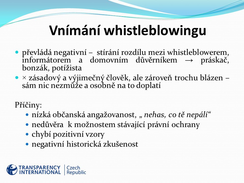"""Vnímání whistleblowingu převládá negativní – stírání rozdílu mezi whistleblowerem, informátorem a domovním důvěrníkem → práskač, bonzák, potížista × zásadový a výjimečný člověk, ale zároveň trochu blázen – sám nic nezmůže a osobně na to doplatí Příčiny: nízká občanská angažovanost, """" nehas, co tě nepálí nedůvěra k možnostem stávající právní ochrany chybí pozitivní vzory negativní historická zkušenost"""