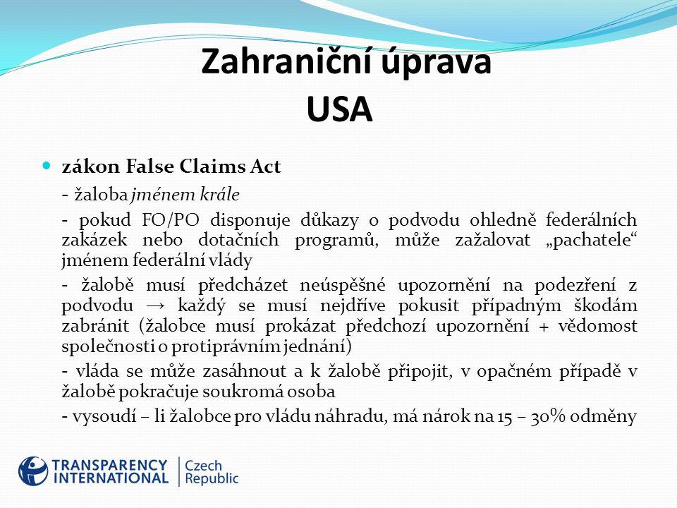 """Zahraniční úprava USA zákon False Claims Act - žaloba jménem krále - pokud FO/PO disponuje důkazy o podvodu ohledně federálních zakázek nebo dotačních programů, může zažalovat """"pachatele jménem federální vlády - žalobě musí předcházet neúspěšné upozornění na podezření z podvodu → každý se musí nejdříve pokusit případným škodám zabránit (žalobce musí prokázat předchozí upozornění + vědomost společnosti o protiprávním jednání) - vláda se může zasáhnout a k žalobě připojit, v opačném případě v žalobě pokračuje soukromá osoba - vysoudí – li žalobce pro vládu náhradu, má nárok na 15 – 30% odměny"""