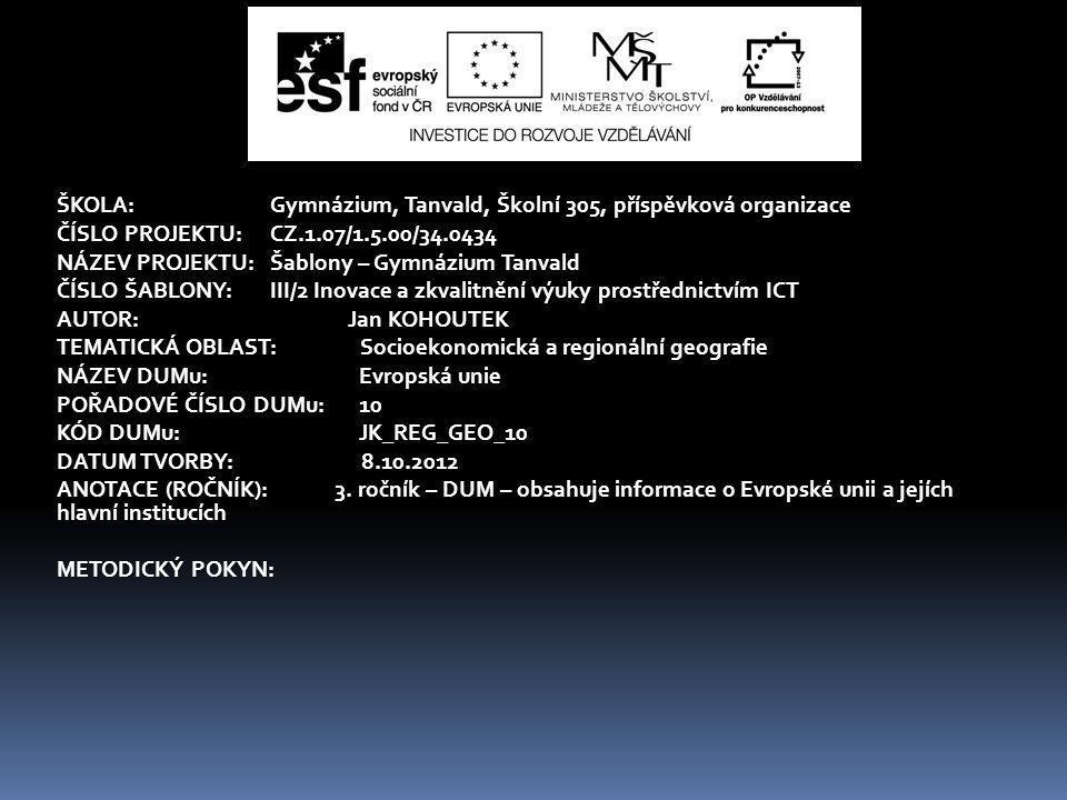ŠKOLA:Gymnázium, Tanvald, Školní 305, příspěvková organizace ČÍSLO PROJEKTU:CZ.1.07/1.5.00/34.0434 NÁZEV PROJEKTU:Šablony – Gymnázium Tanvald ČÍSLO ŠABLONY:III/2 Inovace a zkvalitnění výuky prostřednictvím ICT AUTOR: Jan KOHOUTEK TEMATICKÁ OBLAST: Socioekonomická a regionální geografie NÁZEV DUMu: Evropská unie POŘADOVÉ ČÍSLO DUMu: 10 KÓD DUMu: JK_REG_GEO_10 DATUM TVORBY: 8.10.2012 ANOTACE (ROČNÍK): 3.