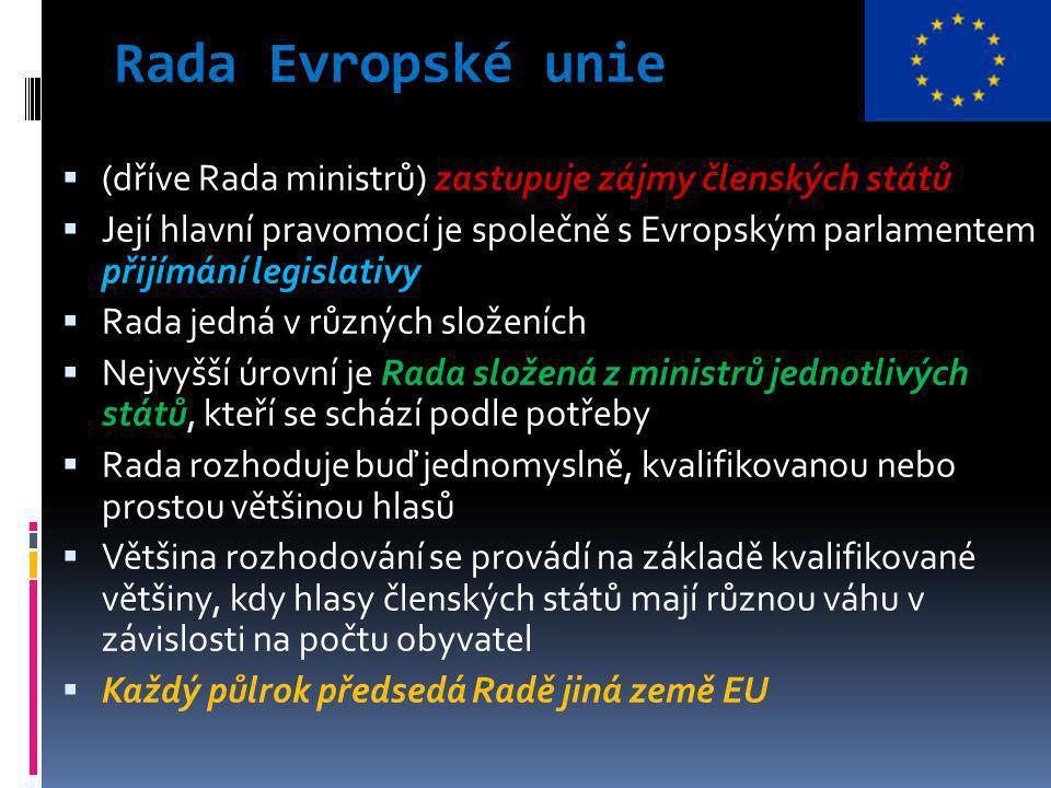 Rada Evropské unie  (dříve Rada ministrů) zastupuje zájmy členských států  Její hlavní pravomocí je společně s Evropským parlamentem přijímání legislativy  Rada jedná v různých složeních  Nejvyšší úrovní je Rada složená z ministrů jednotlivých států, kteří se schází podle potřeby  Rada rozhoduje buď jednomyslně, kvalifikovanou nebo prostou většinou hlasů  Většina rozhodování se provádí na základě kvalifikované většiny, kdy hlasy členských států mají různou váhu v závislosti na počtu obyvatel  Každý půlrok předsedá Radě jiná země EU