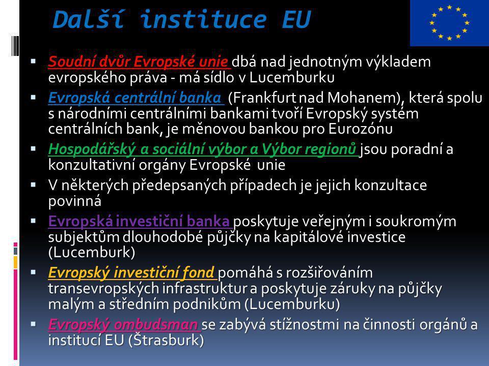 Další instituce EU  Soudní dvůr Evropské unie dbá nad jednotným výkladem evropského práva - má sídlo v Lucemburku  Evropská centrální banka (Frankfurt nad Mohanem), která spolu s národními centrálními bankami tvoří Evropský systém centrálních bank, je měnovou bankou pro Eurozónu  Hospodářský a sociální výbor a Výbor regionů jsou poradní a konzultativní orgány Evropské unie  V některých předepsaných případech je jejich konzultace povinná  Evropská investiční banka poskytuje veřejným i soukromým subjektům dlouhodobé půjčky na kapitálové investice (Lucemburk)  Evropský investiční fond pomáhá s rozšiřováním transevropských infrastruktur a poskytuje záruky na půjčky malým a středním podnikům (Lucemburku)  Evropský ombudsman se zabývá stížnostmi na činnosti orgánů a institucí EU (Štrasburk)