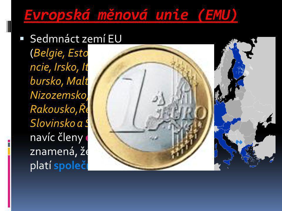 Evropská měnová unie (EMU)  Sedmnáct zemí EU (Belgie, Estonsko, Finsko, Fra ncie, Irsko, Itálie, Kypr, Lucem bursko, Malta, Německo, Nizozemsko, Portugalsko, Rakousko,Řecko, Slovensko, Slovinsko a Španělsko) je navíc členy eurozóny, což znamená, že na jejich území platí společná měna euro