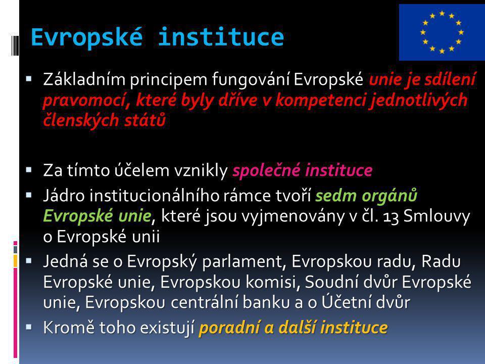 Evropské instituce  Základním principem fungování Evropské unie je sdílení pravomocí, které byly dříve v kompetenci jednotlivých členských států  Za tímto účelem vznikly společné instituce  Jádro institucionálního rámce tvoří sedm orgánů Evropské unie, které jsou vyjmenovány v čl.