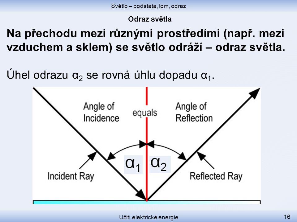 Světlo – podstata, lom, odraz Užití elektrické energie 16 Na přechodu mezi různými prostředími (např. mezi vzduchem a sklem) se světlo odráží – odraz