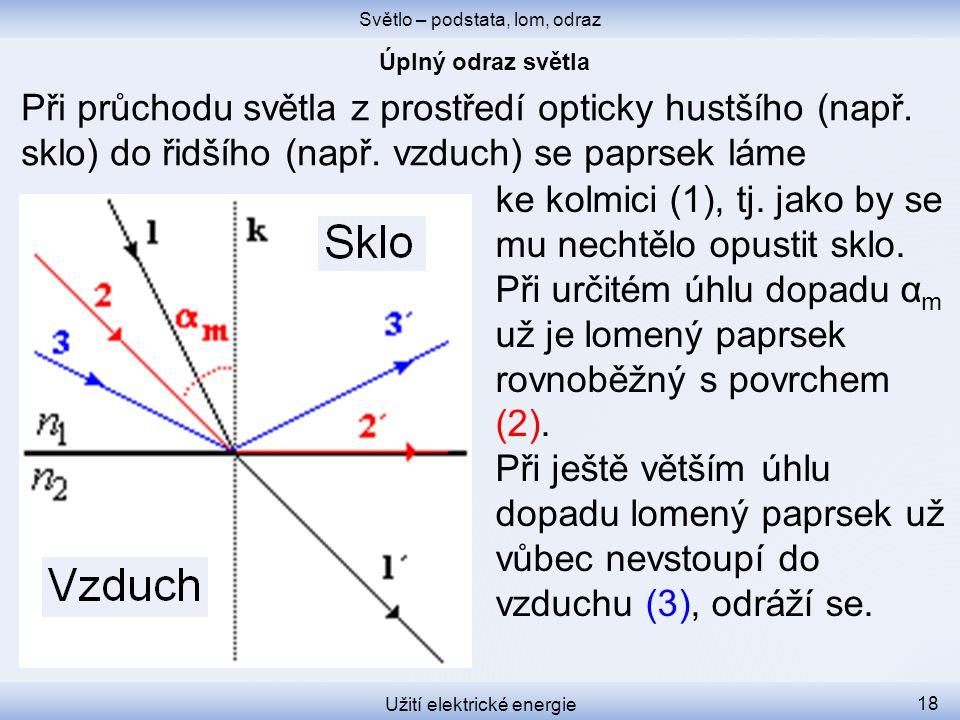 Světlo – podstata, lom, odraz Užití elektrické energie 18 Při průchodu světla z prostředí opticky hustšího (např. sklo) do řidšího (např. vzduch) se p