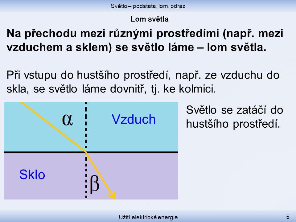 Světlo – podstata, lom, odraz Užití elektrické energie 5 Na přechodu mezi různými prostředími (např. mezi vzduchem a sklem) se světlo láme – lom světl