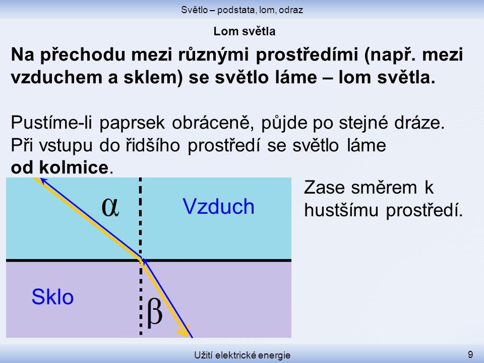 Světlo – podstata, lom, odraz Užití elektrické energie 9 Na přechodu mezi různými prostředími (např. mezi vzduchem a sklem) se světlo láme – lom světl