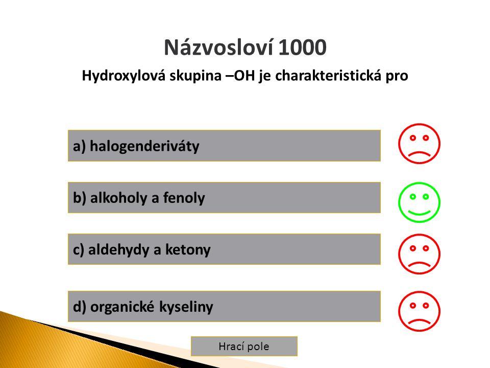 Hrací pole Názvosloví 1000 Hydroxylová skupina –OH je charakteristická pro a) halogenderiváty b) alkoholy a fenoly c) aldehydy a ketony d) organické kyseliny