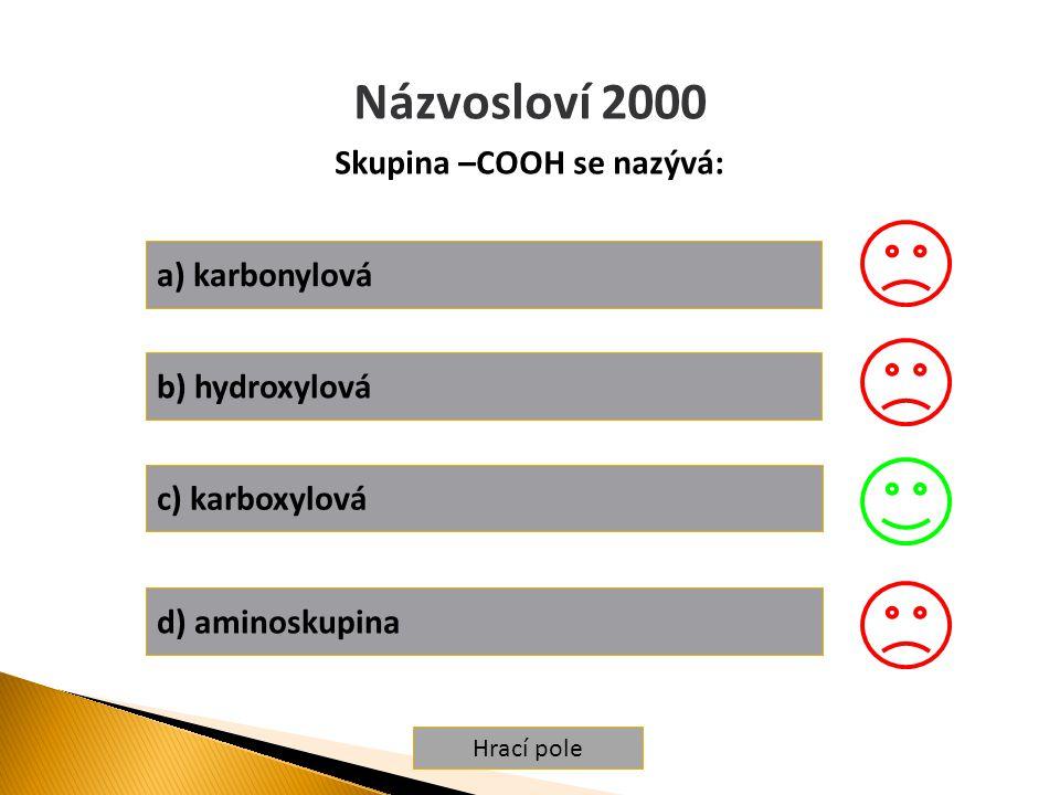 Hrací pole Názvosloví 2000 Skupina –COOH se nazývá: a) karbonylová b) hydroxylová c) karboxylová d) aminoskupina