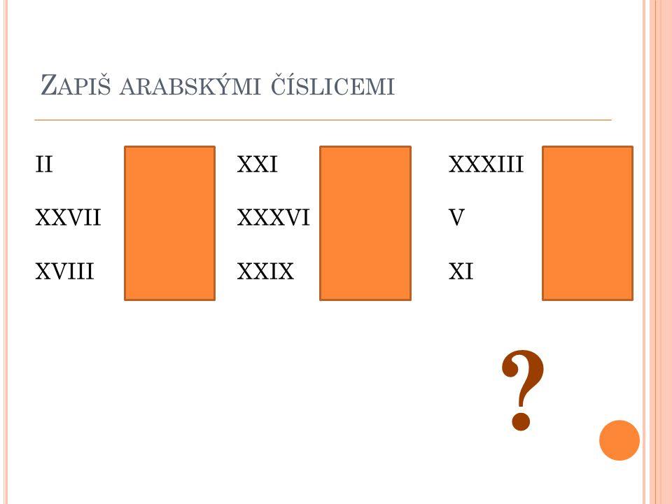 Z APIŠ ARABSKÝMI ČÍSLICEMI II XXVII XVIII 2 27 18 XXI XXXVI XXIX 21 36 29 XXXIII V XI 33 5 11 ?