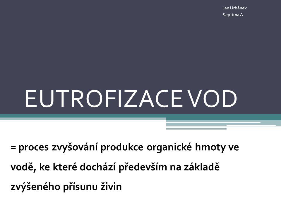 EUTROFIZACE VOD Jan Urbánek Septima A = proces zvyšování produkce organické hmoty ve vodě, ke které dochází především na základě zvýšeného přísunu živ