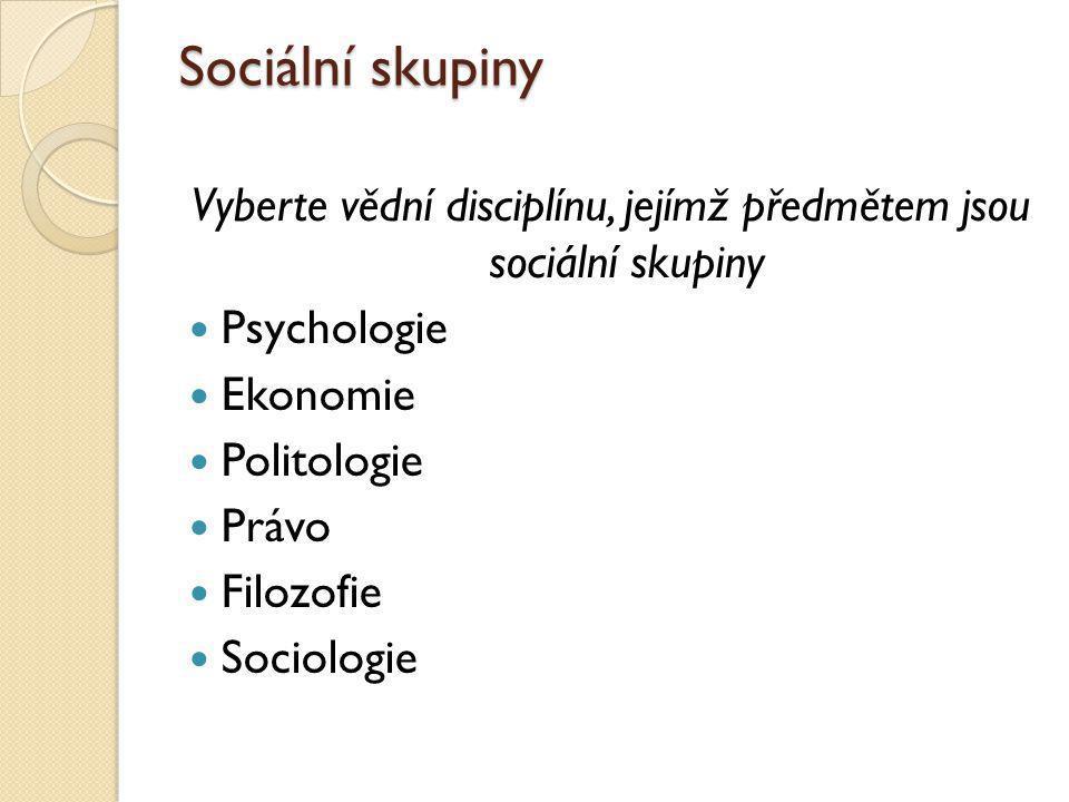 Sociální skupiny Vyberte vědní disciplínu, jejímž předmětem jsou sociální skupiny Psychologie Ekonomie Politologie Právo Filozofie Sociologie