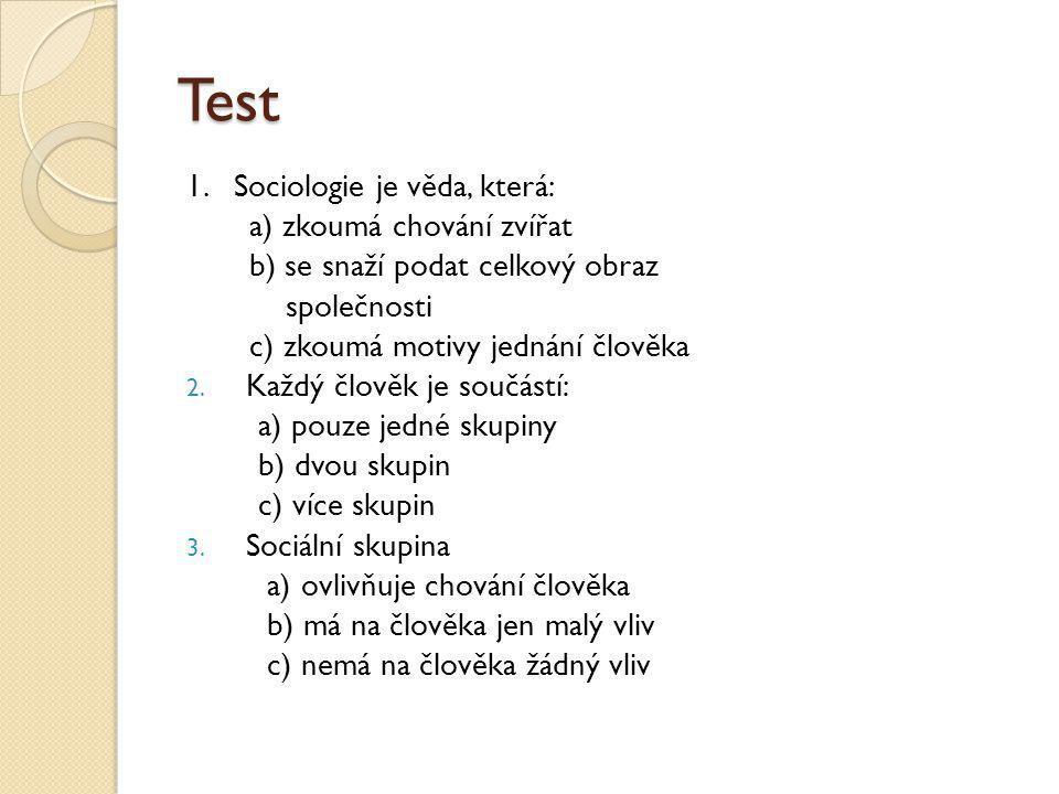 Test 1. Sociologie je věda, která: a) zkoumá chování zvířat b) se snaží podat celkový obraz společnosti c) zkoumá motivy jednání člověka 2. Každý člov