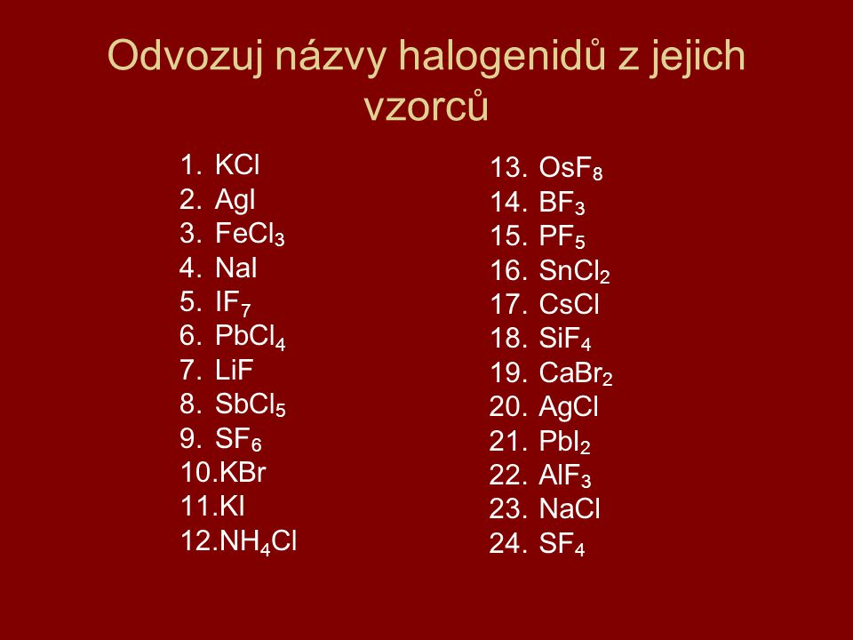 Odvozuj názvy halogenidů z jejich vzorců 1.KCl 2.AgI 3.FeCl 3 4.NaI 5.IF 7 6.PbCl 4 7.LiF 8.SbCl 5 9.SF 6 10.KBr 11.KI 12.NH 4 Cl 13.OsF 8 14.BF 3 15.