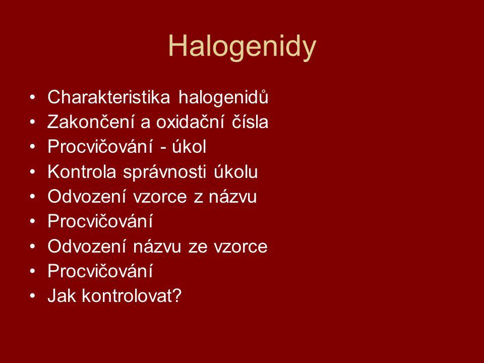 Halogenidy Charakteristika halogenidů Zakončení a oxidační čísla Procvičování - úkol Kontrola správnosti úkolu Odvození vzorce z názvu Procvičování Od