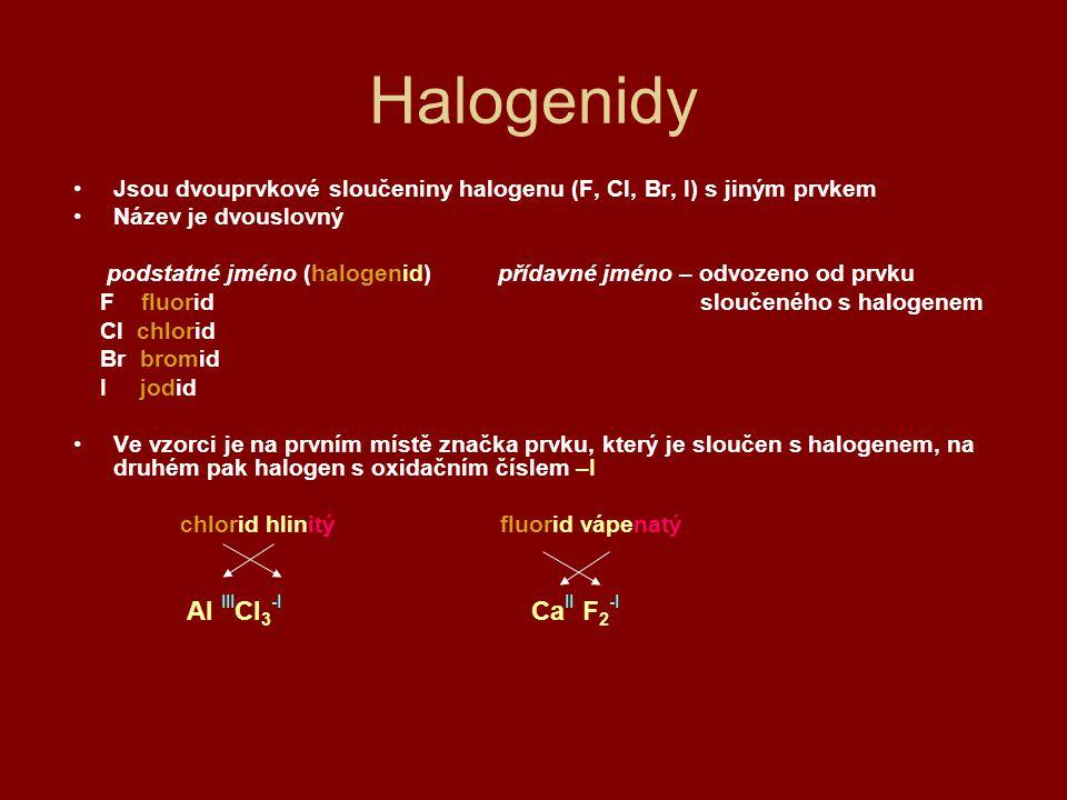 Halogenidy Jsou dvouprvkové sloučeniny halogenu (F, Cl, Br, I) s jiným prvkem Název je dvouslovný podstatné jméno (halogenid) přídavné jméno – odvozen