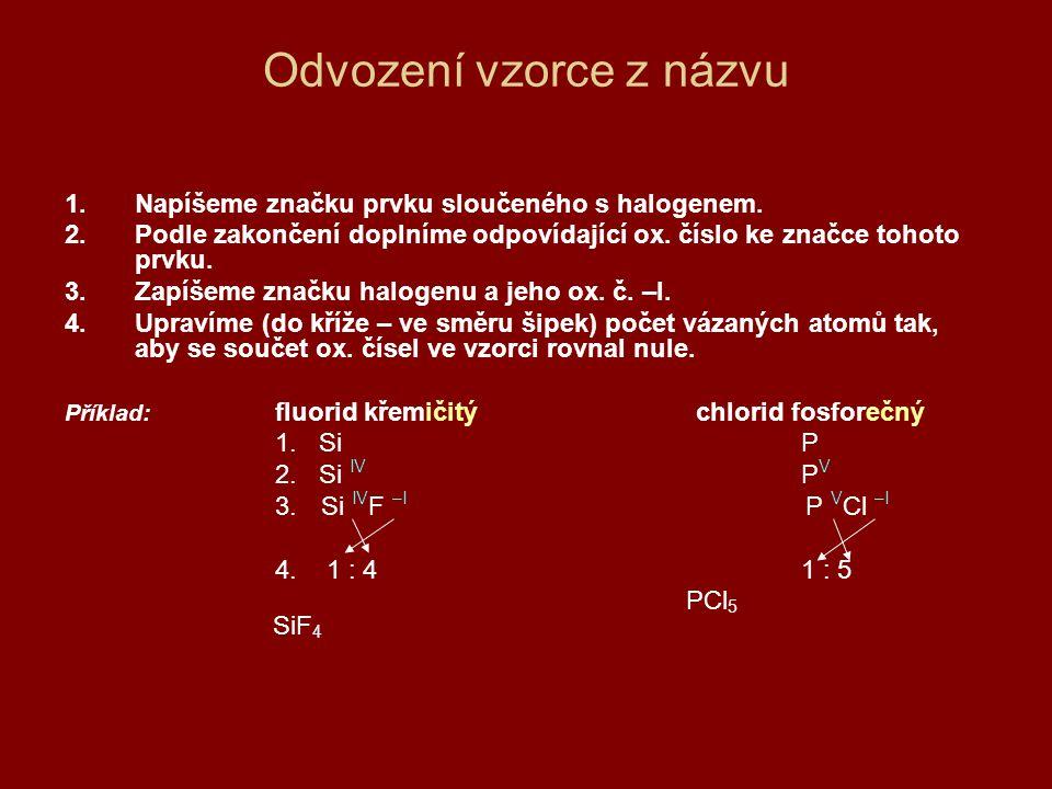 Odvození vzorce z názvu 1.Napíšeme značku prvku sloučeného s halogenem. 2.Podle zakončení doplníme odpovídající ox. číslo ke značce tohoto prvku. 3.Za