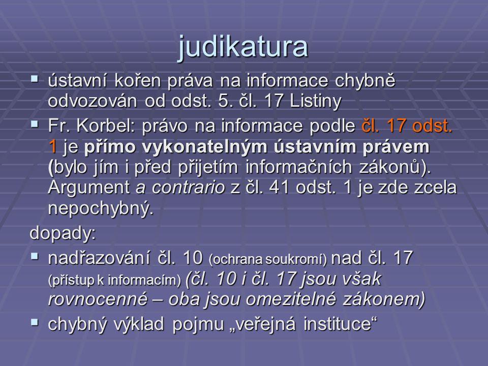 judikatura  ústavní kořen práva na informace chybně odvozován od odst. 5. čl. 17 Listiny  Fr. Korbel: právo na informace podle čl. 17 odst. 1 je pří