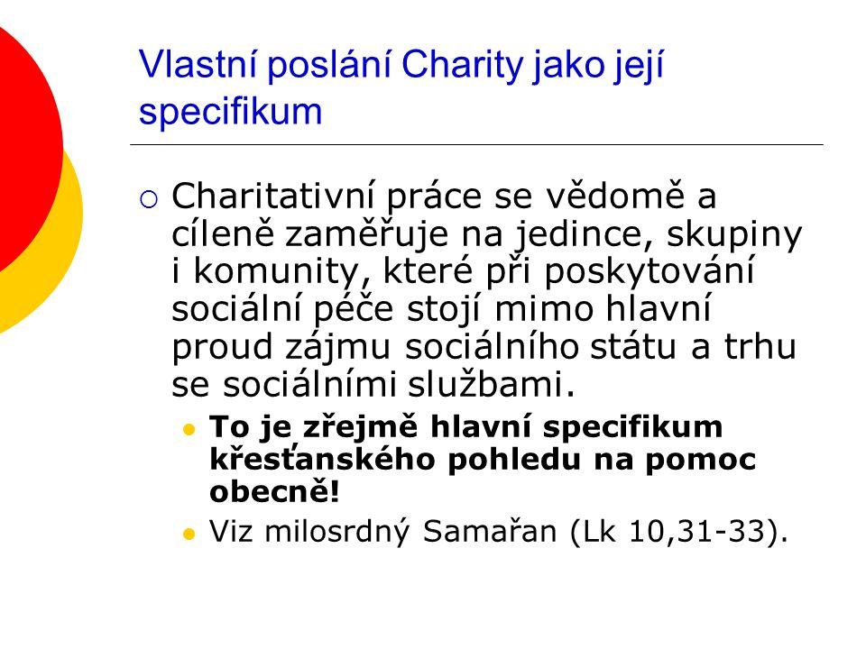 Vlastní poslání Charity jako její specifikum  Charitativní práce se vědomě a cíleně zaměřuje na jedince, skupiny i komunity, které při poskytování sociální péče stojí mimo hlavní proud zájmu sociálního státu a trhu se sociálními službami.